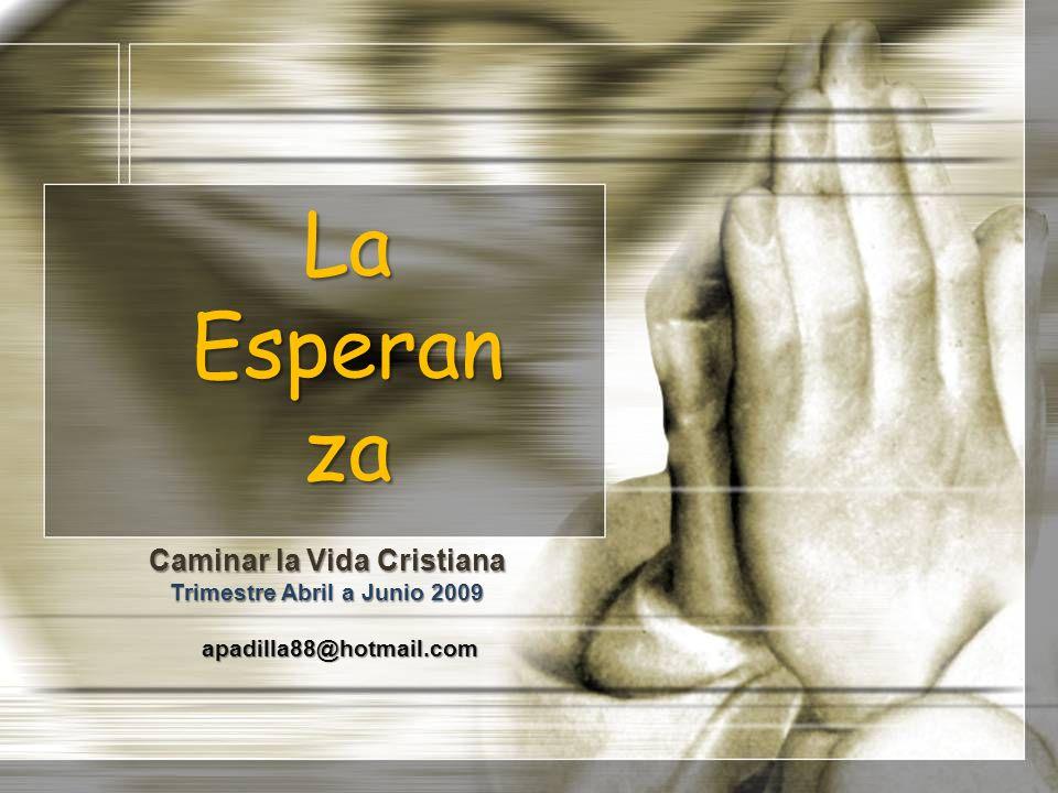 La Esperan za Caminar la Vida Cristiana Trimestre Abril a Junio 2009 apadilla88@hotmail.com