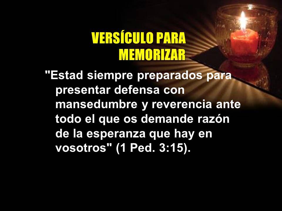 V E R S Í C U L O P A R A M E M O R I Z A R Estad siempre preparados para presentar defensa con mansedumbre y reverencia ante todo el que os demande razón de la esperanza que hay en vosotros (1 Ped.