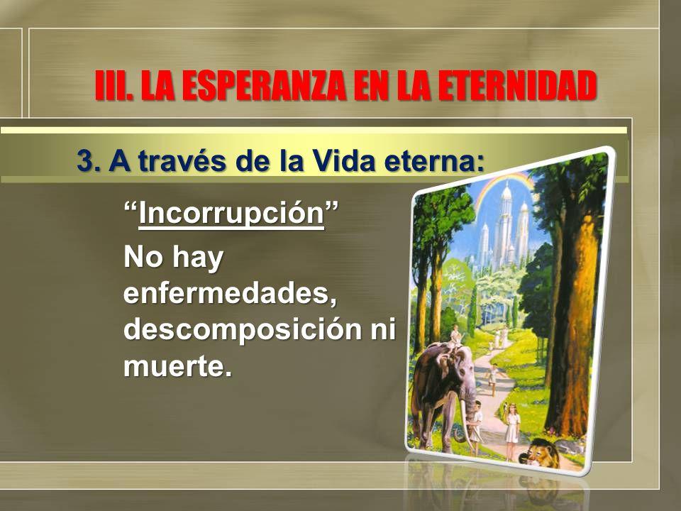 III. LA ESPERANZA EN LA ETERNIDAD Incorrupción No hay enfermedades, descomposición ni muerte.