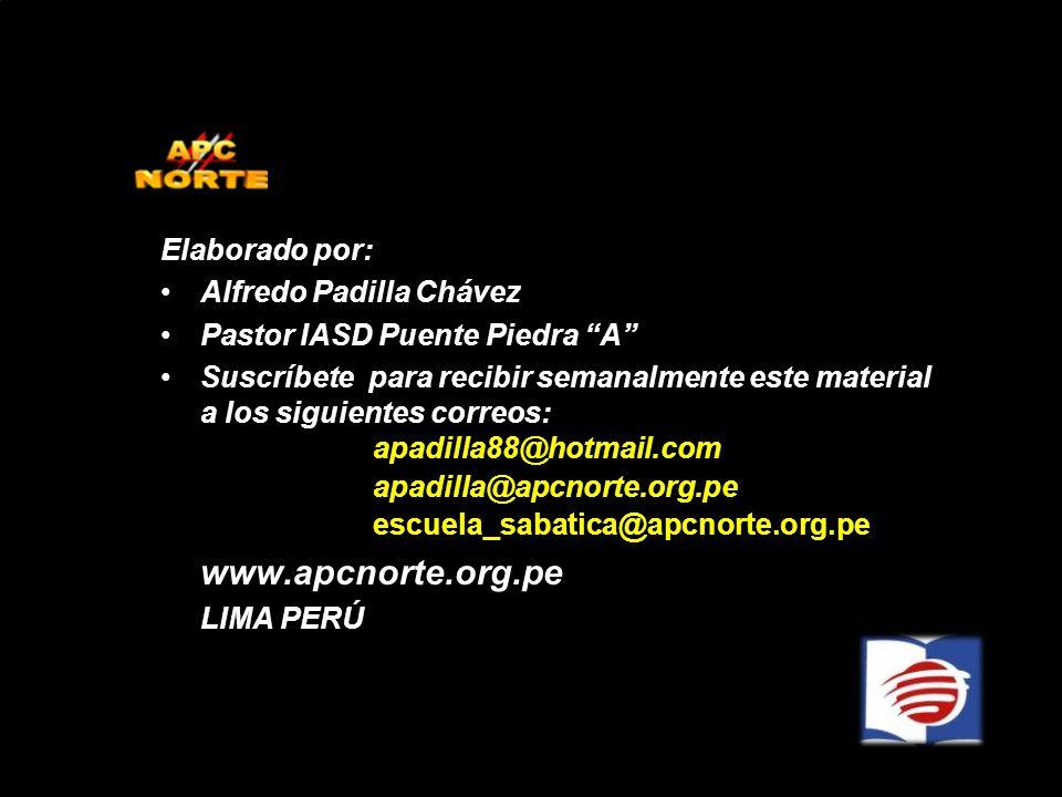 Elaborado por: Alfredo Padilla Chávez Pastor IASD Puente Piedra A Suscríbete para recibir semanalmente este material a los siguientes correos: apadilla88@hotmail.com apadilla@apcnorte.org.pe escuela_sabatica@apcnorte.org.pe www.apcnorte.org.pe LIMA PERÚ