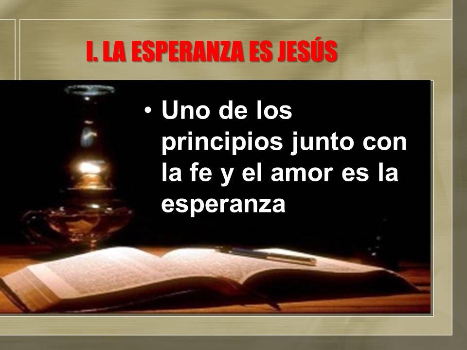 Uno de los principios junto con la fe y el amor es la esperanzaUno de los principios junto con la fe y el amor es la esperanza I.