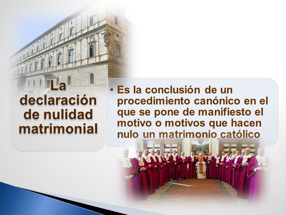 Es la conclusión de un procedimiento canónico en el que se pone de manifiesto el motivo o motivos que hacen nulo un matrimonio católico La declaración de nulidad matrimonial