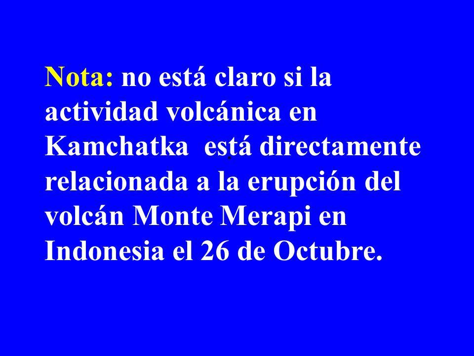 . Nota: no está claro si la actividad volcánica en Kamchatka está directamente relacionada a la erupción del volcán Monte Merapi en Indonesia el 26 de Octubre.