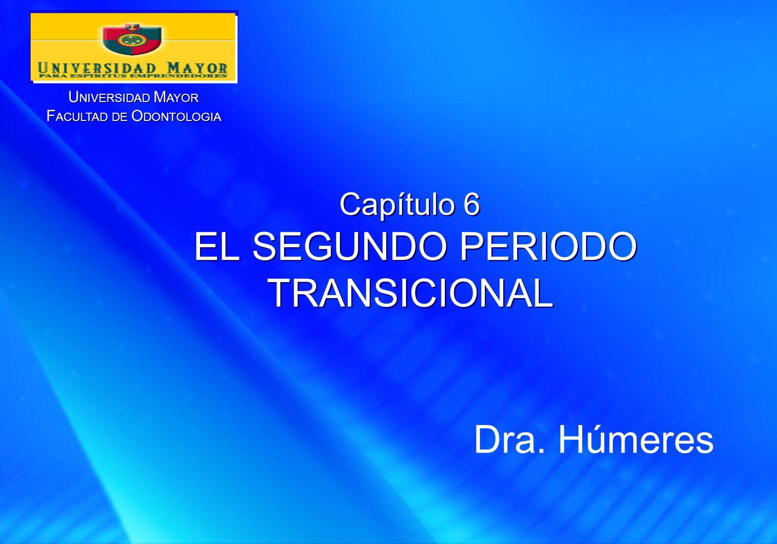U NIVERSIDAD M AYOR F ACULTAD DE O DONTOLOGIA U NIVERSIDAD M AYOR F ACULTAD DE O DONTOLOGIA Capítulo 6 EL SEGUNDO PERIODO TRANSICIONAL Dra.