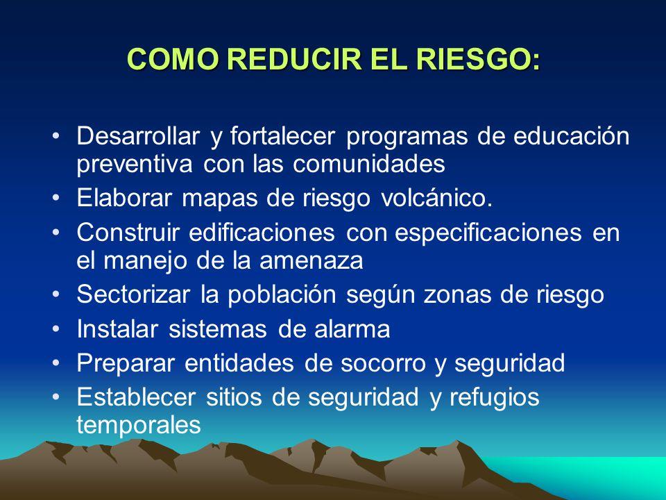 COMO REDUCIR EL RIESGO: Desarrollar y fortalecer programas de educación preventiva con las comunidades Elaborar mapas de riesgo volcánico.