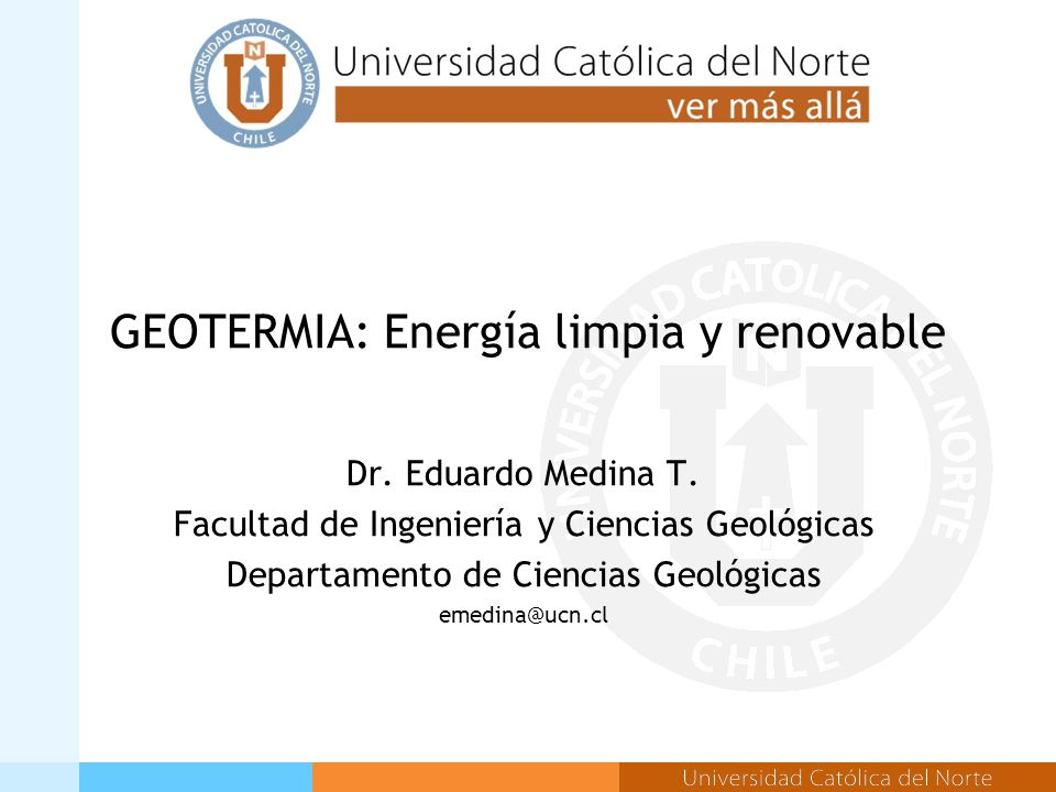 GEOTERMIA: Energía limpia y renovable Dr. Eduardo Medina T.