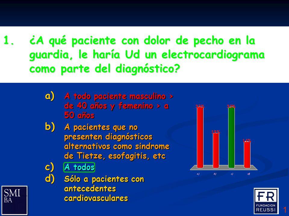 1 1.¿A qué paciente con dolor de pecho en la guardia, le haría Ud un electrocardiograma como parte del diagnóstico.