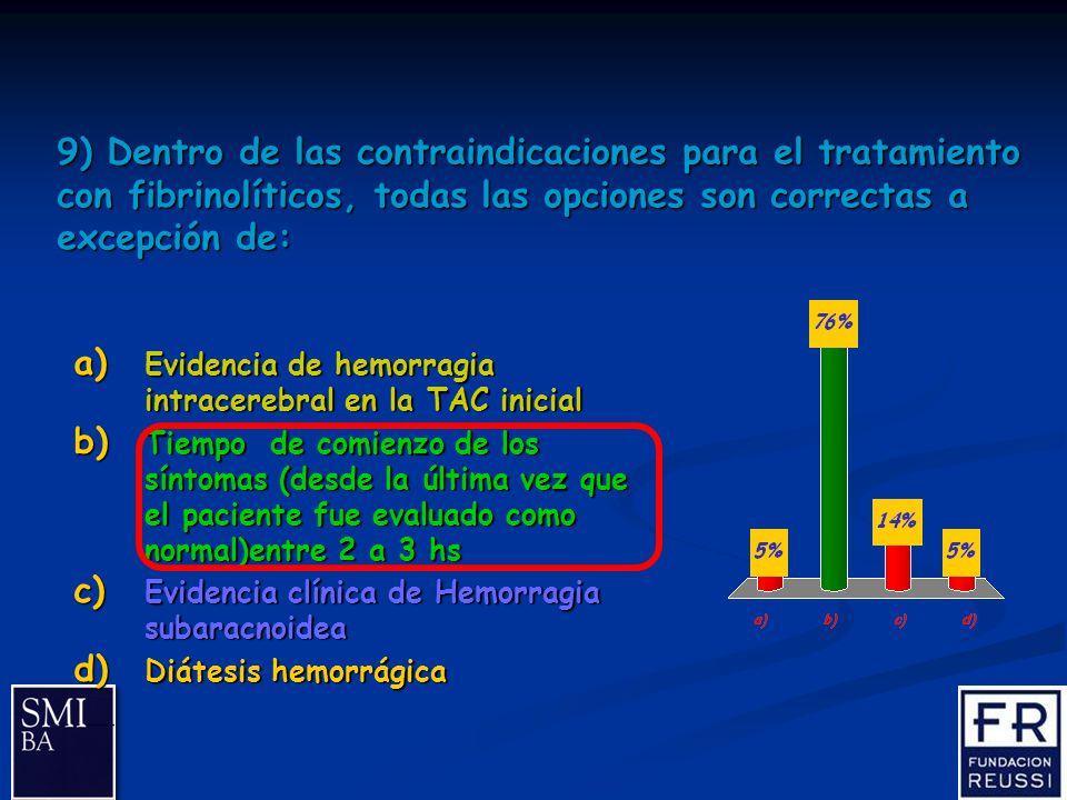 24 9) Dentro de las contraindicaciones para el tratamiento con fibrinolíticos, todas las opciones son correctas a excepción de: a) Evidencia de hemorragia intracerebral en la TAC inicial b) Tiempo de comienzo de los síntomas (desde la última vez que el paciente fue evaluado como normal)entre 2 a 3 hs c) Evidencia clínica de Hemorragia subaracnoidea d) Diátesis hemorrágica