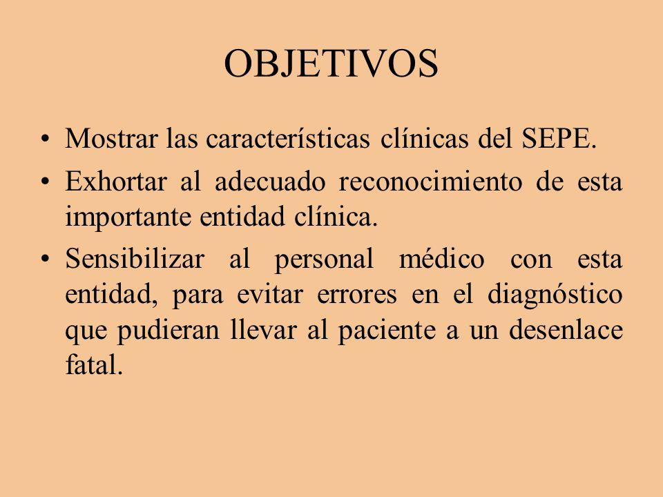 OBJETIVOS Mostrar las características clínicas del SEPE. Exhortar al adecuado reconocimiento de esta importante entidad clínica. Sensibilizar al perso