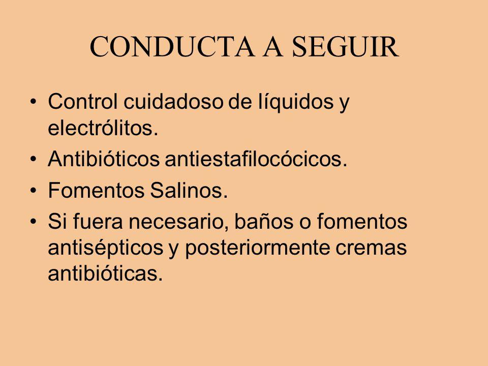 CONDUCTA A SEGUIR Control cuidadoso de líquidos y electrólitos. Antibióticos antiestafilocócicos. Fomentos Salinos. Si fuera necesario, baños o foment