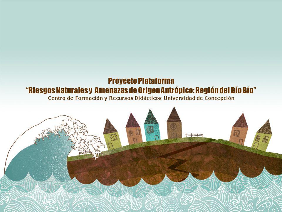 Proyecto Plataforma Riesgos Naturales y Amenazas de Origen Antrópico: Región del Bío Bío Centro de Formación y Recursos Didácticos Universidad de Concepción
