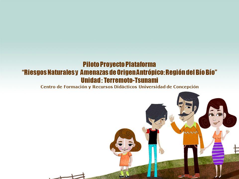 Piloto Proyecto Plataforma Riesgos Naturales y Amenazas de Origen Antrópico: Región del Bío Bío Unidad : Terremoto-Tsunami Centro de Formación y Recursos Didácticos Universidad de Concepción