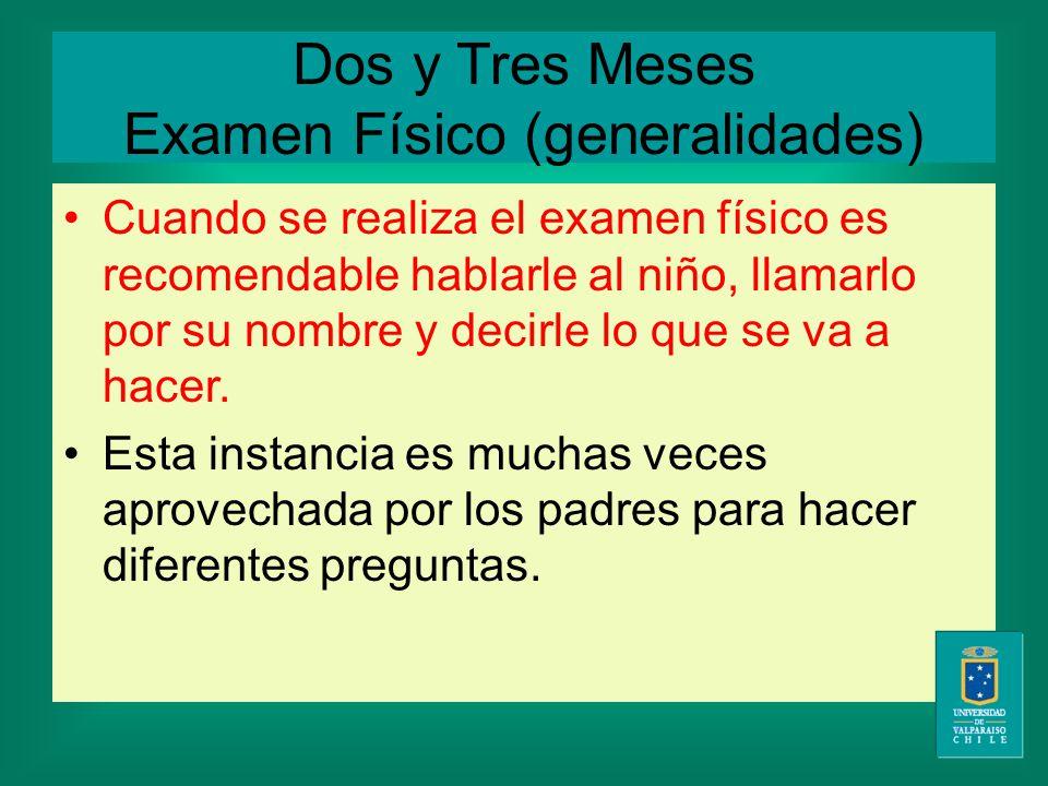 Dos y Tres Meses Examen Físico (generalidades) Cuando se realiza el examen físico es recomendable hablarle al niño, llamarlo por su nombre y decirle lo que se va a hacer.