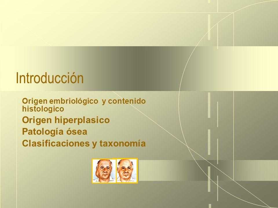 18/03/10 Introducción Origen embriológico y contenido histologico Origen hiperplasico Patología ósea Clasificaciones y taxonomía
