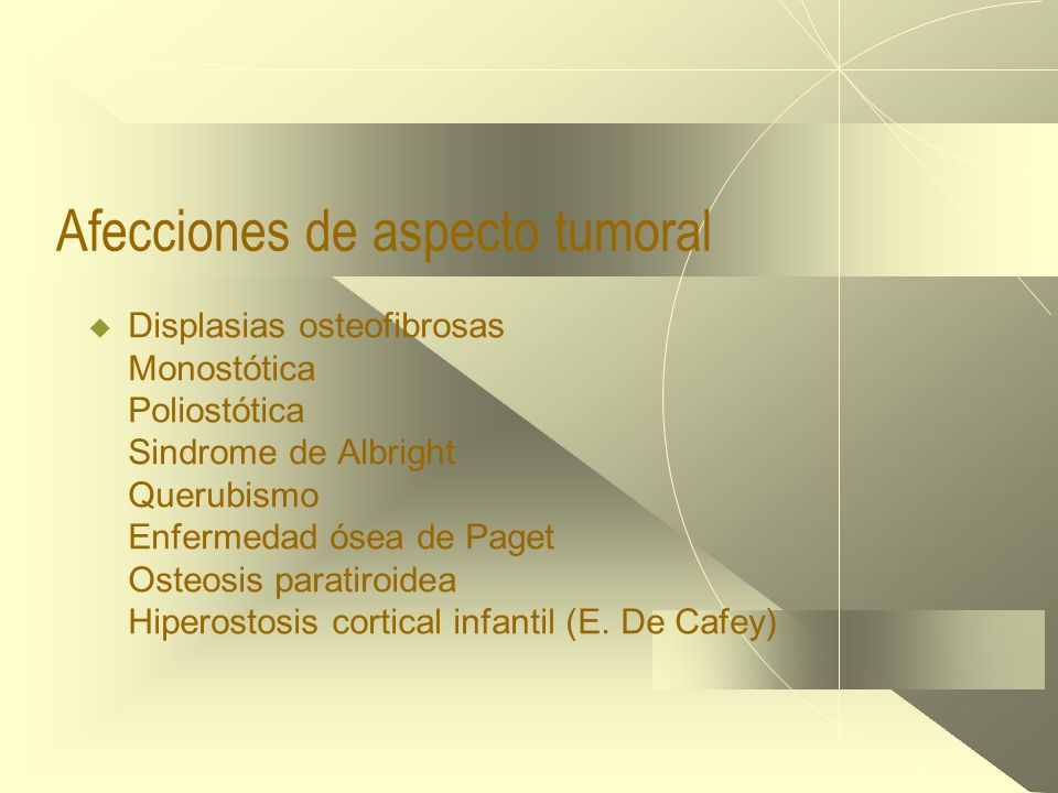Afecciones de aspecto tumoral  Displasias osteofibrosas Monostótica Poliostótica Sindrome de Albright Querubismo Enfermedad ósea de Paget Osteosis paratiroidea Hiperostosis cortical infantil (E.