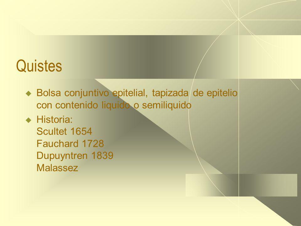 Quistes  Bolsa conjuntivo epitelial, tapizada de epitelio con contenido liquido o semiliquido  Historia: Scultet 1654 Fauchard 1728 Dupuyntren 1839 Malassez