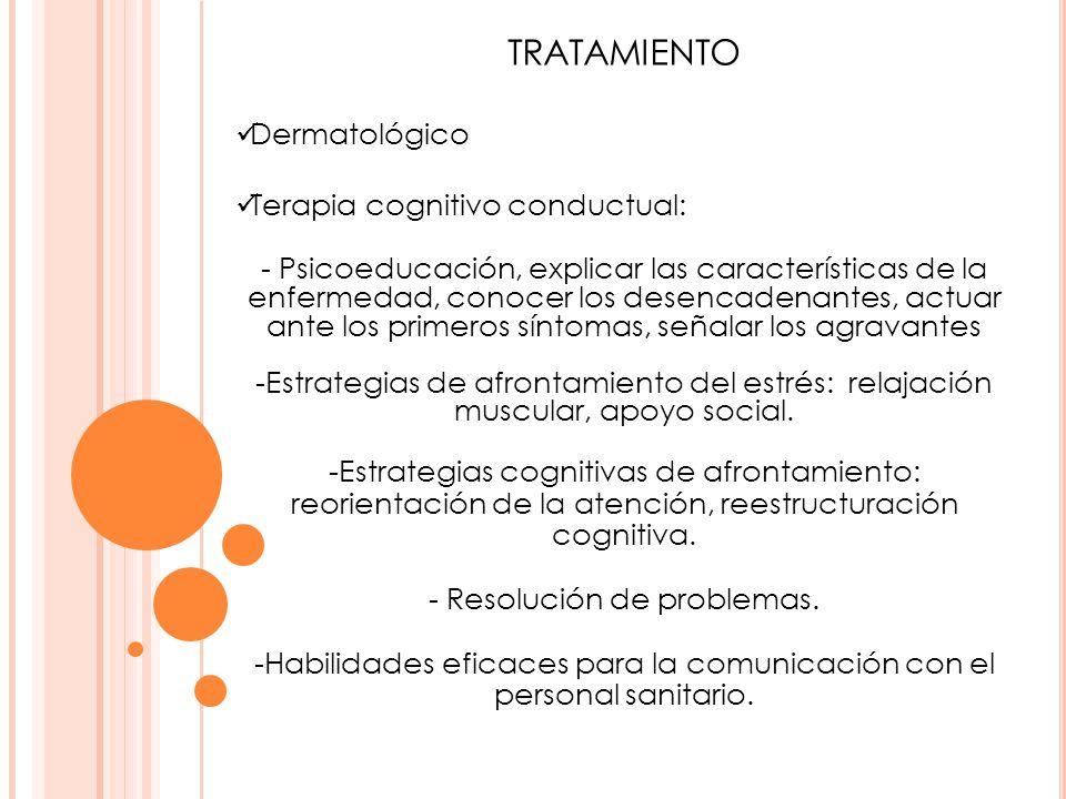 TRATAMIENTO Dermatológico Terapia cognitivo conductual: - Psicoeducación, explicar las características de la enfermedad, conocer los desencadenantes,