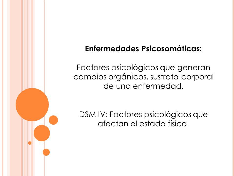 Enfermedades Psicosomáticas: Factores psicológicos que generan cambios orgánicos, sustrato corporal de una enfermedad. DSM IV: Factores psicológicos q