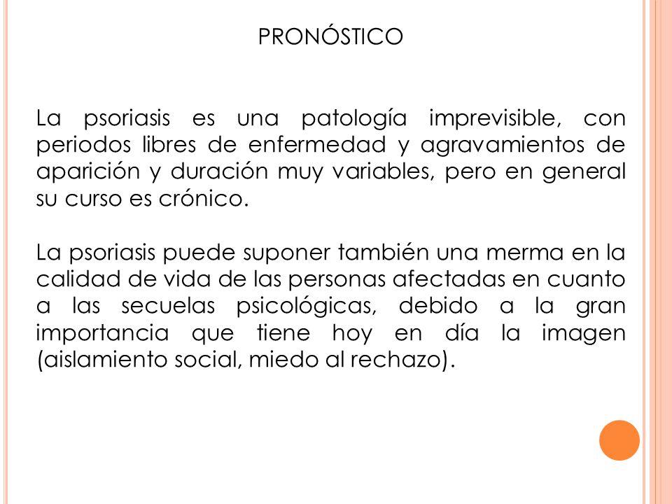 PRONÓSTICO La psoriasis es una patología imprevisible, con periodos libres de enfermedad y agravamientos de aparición y duración muy variables, pero e