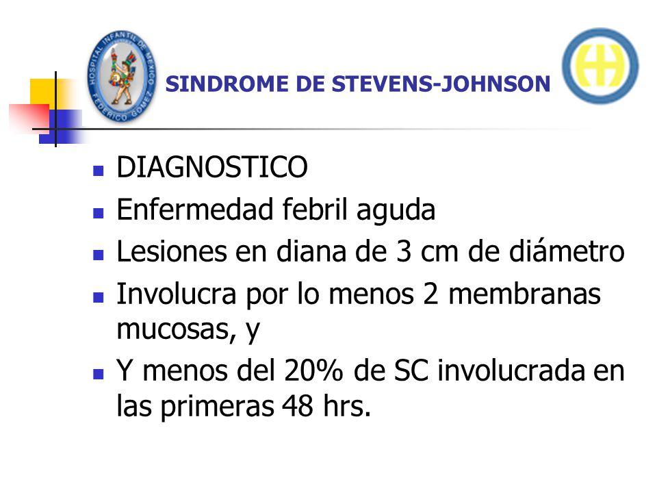 SINDROME DE STEVENS-JOHNSON DIAGNOSTICO Enfermedad febril aguda Lesiones en diana de 3 cm de diámetro Involucra por lo menos 2 membranas mucosas, y Y