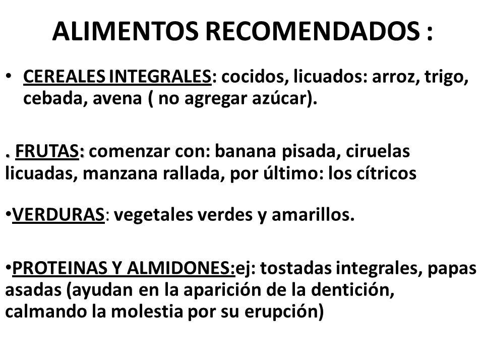 ALIMENTOS RECOMENDADOS : CEREALES INTEGRALES: cocidos, licuados: arroz, trigo, cebada, avena ( no agregar azúcar)..