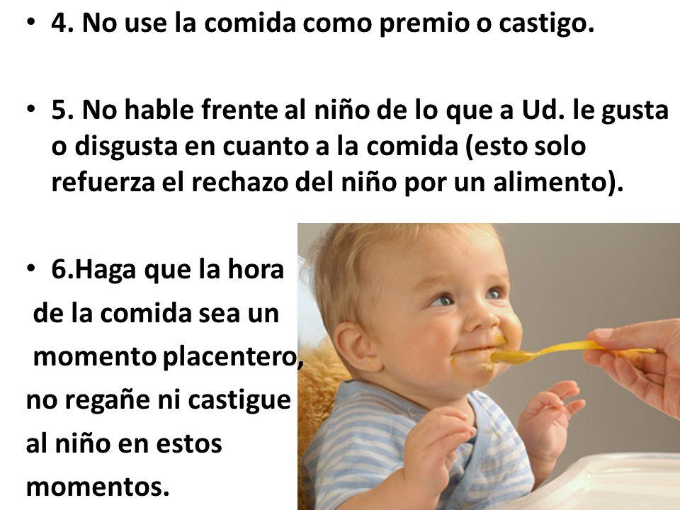 4. No use la comida como premio o castigo. 5. No hable frente al niño de lo que a Ud.