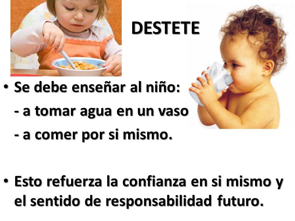 DESTETE DESTETE Se debe enseñar al niño: Se debe enseñar al niño: - a tomar agua en un vaso - a tomar agua en un vaso - a comer por si mismo.