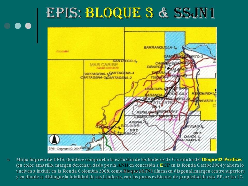 EPIS:BLOQUE 3 & SSJN1 EPIS: BLOQUE 3 & SSJN1 Mapa impreso de EPIS, donde se comprueba la exclusión de los linderos de Corintuba del Bloque 03-Perdices (en color amarillo, margen derecha), dado por la en concesión a E en la Ronda Caribe 2004 y ahora lo vuelven a incluir en la Ronda Colombia 2008, como Bloque SSJN1 (líneas en diagonal, margen centro superior) y en donde se distingue la totalidad de sus Linderos, con los pozos existentes de propiedad de esta PP-Aviso 17.