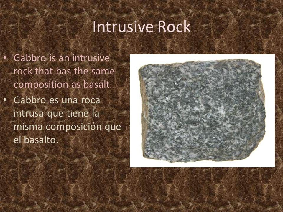 Intrusive Rock Gabbro is an intrusive rock that has the same composition as basalt.