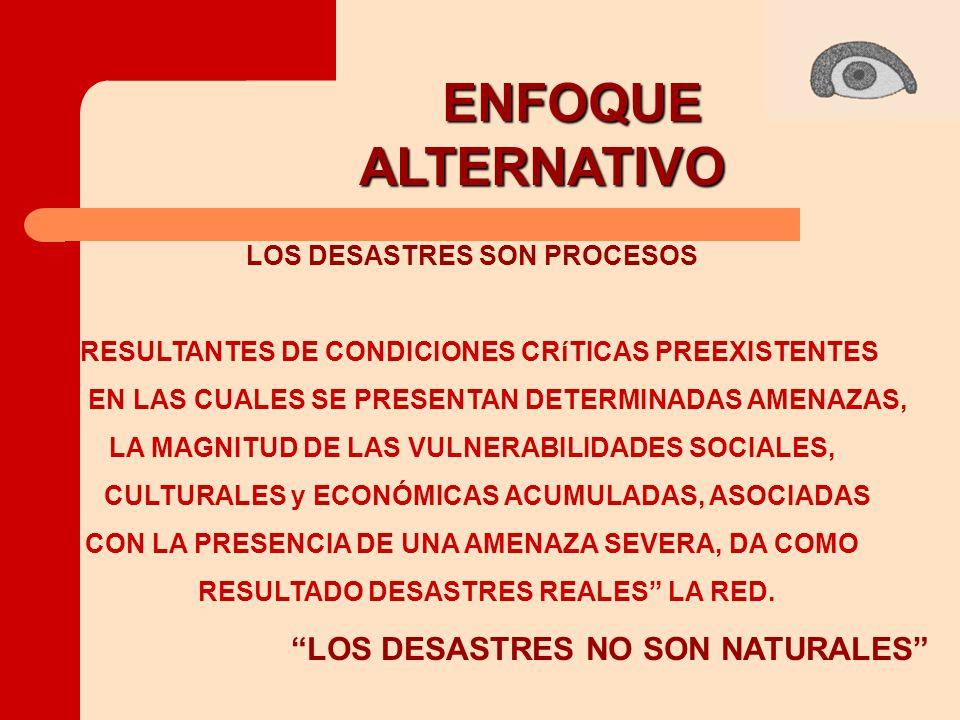 ENFOQUE ALTERNATIVO ALTERNATIVO LOS DESASTRES NO SON NATURALES LOS DESASTRES SON PROCESOS RESULTANTES DE CONDICIONES CRíTICAS PREEXISTENTES EN LAS CUALES SE PRESENTAN DETERMINADAS AMENAZAS, LA MAGNITUD DE LAS VULNERABILIDADES SOCIALES, CULTURALES y ECONÓMICAS ACUMULADAS, ASOCIADAS CON LA PRESENCIA DE UNA AMENAZA SEVERA, DA COMO RESULTADO DESASTRES REALES LA RED.