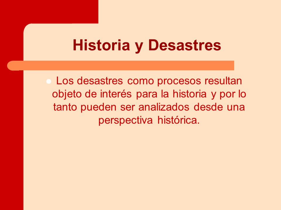 Historia y Desastres Los desastres como procesos resultan objeto de interés para la historia y por lo tanto pueden ser analizados desde una perspectiva histórica.