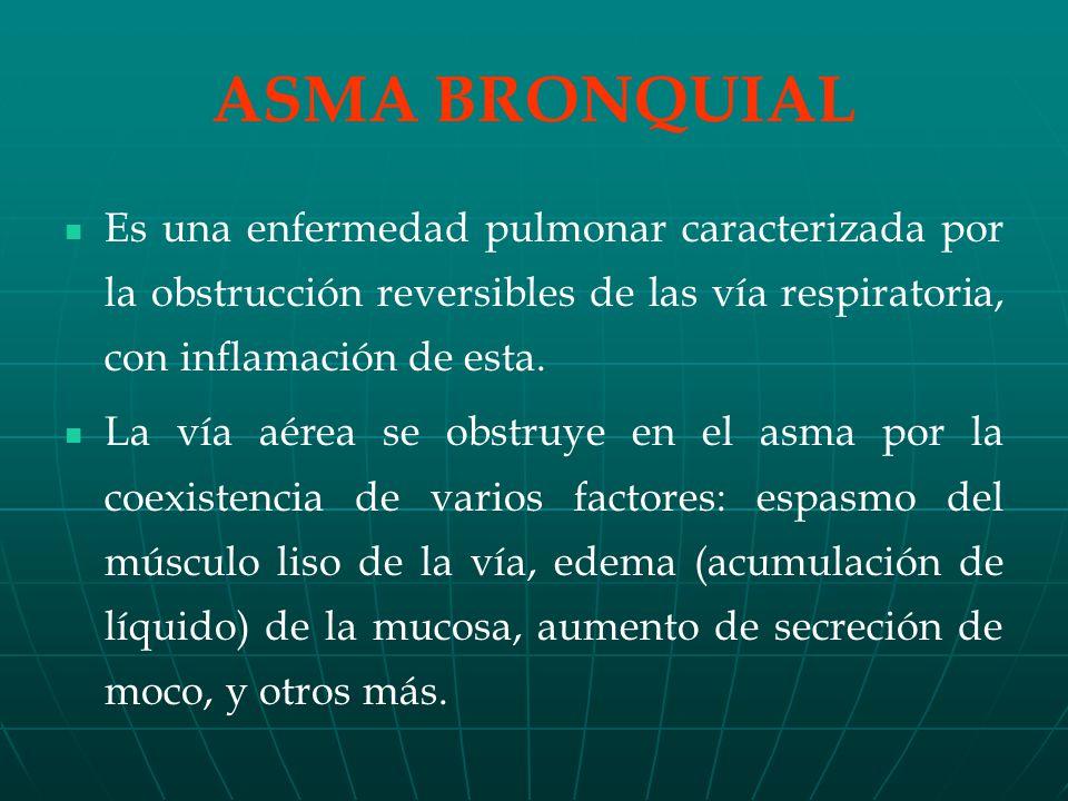 ASMA BRONQUIAL Es una enfermedad pulmonar caracterizada por la obstrucción reversibles de las vía respiratoria, con inflamación de esta.