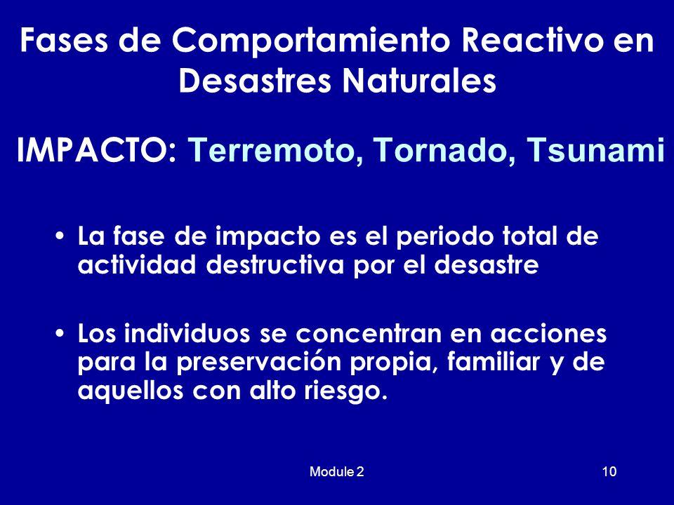 Module 210 IMPACTO: Terremoto, Tornado, Tsunami La fase de impacto es el periodo total de actividad destructiva por el desastre Los individuos se concentran en acciones para la preservación propia, familiar y de aquellos con alto riesgo.