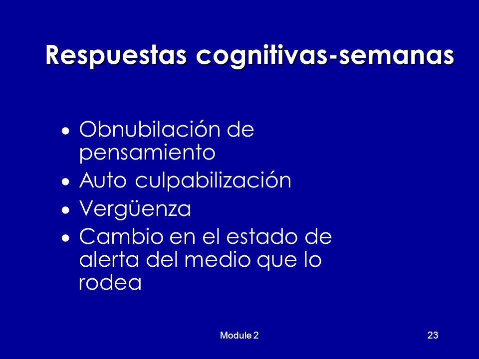 Module 223 Respuestas cognitivas-semanas  Obnubilación de pensamiento  Auto culpabilización  Vergüenza  Cambio en el estado de alerta del medio que lo rodea
