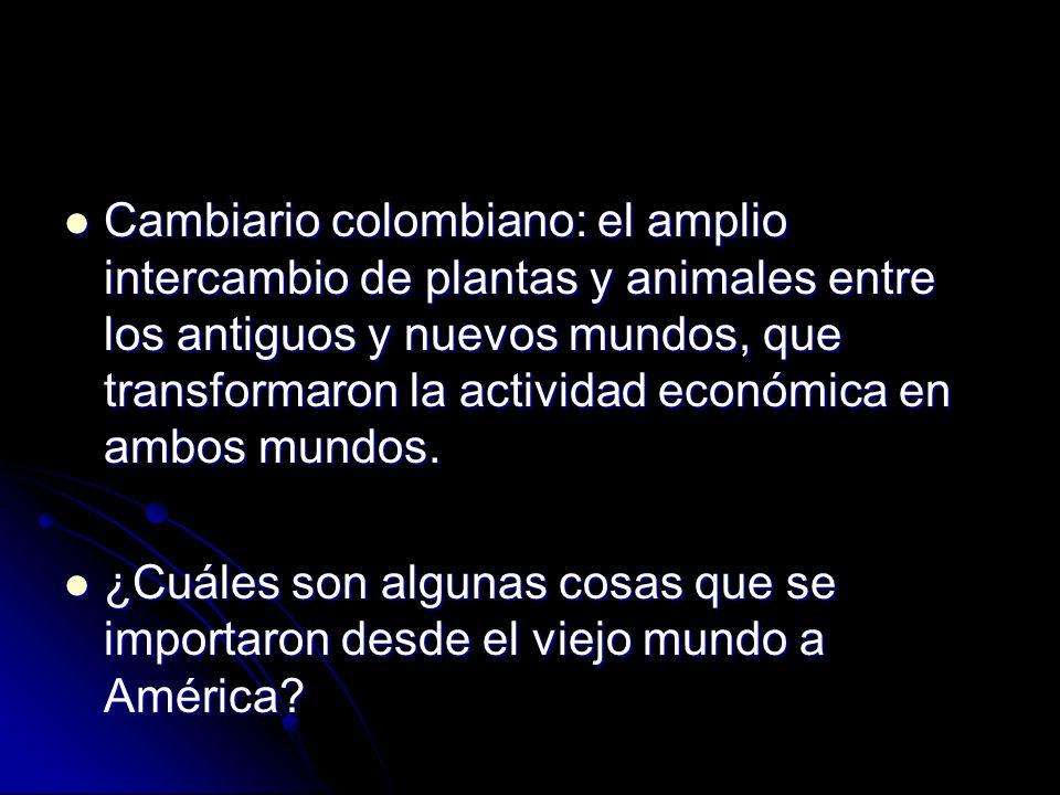 Cambiario colombiano: el amplio intercambio de plantas y animales entre los antiguos y nuevos mundos, que transformaron la actividad económica en ambos mundos.