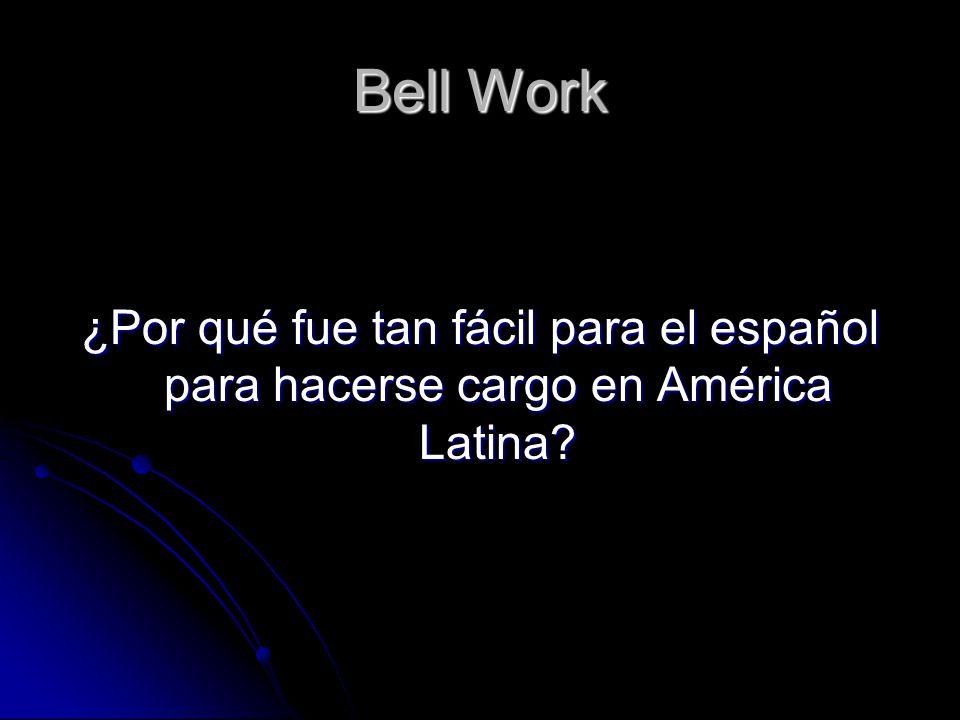 Bell Work ¿Por qué fue tan fácil para el español para hacerse cargo en América Latina