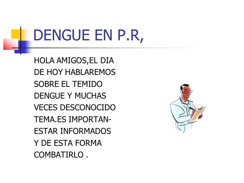 DENGUE EN P.R, HOLA AMIGOS,EL DIA DE HOY HABLAREMOS SOBRE EL TEMIDO DENGUE Y MUCHAS VECES DESCONOCIDO TEMA.ES IMPORTAN- ESTAR INFORMADOS Y DE ESTA FORMA COMBATIRLO.