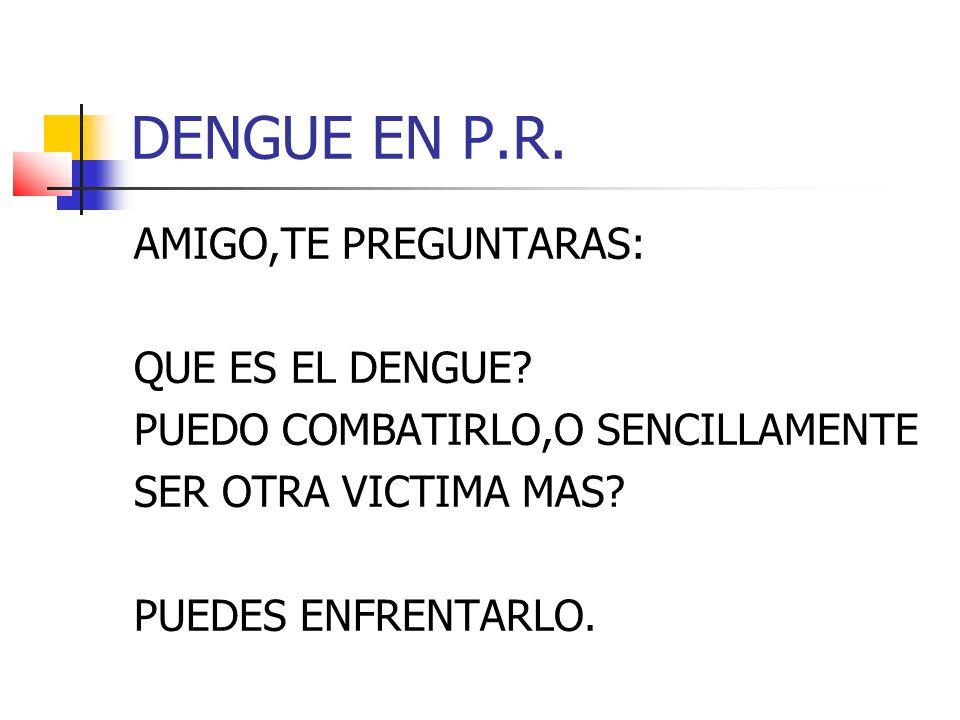 DENGUE EN P.R. AMIGO,TE PREGUNTARAS: QUE ES EL DENGUE.