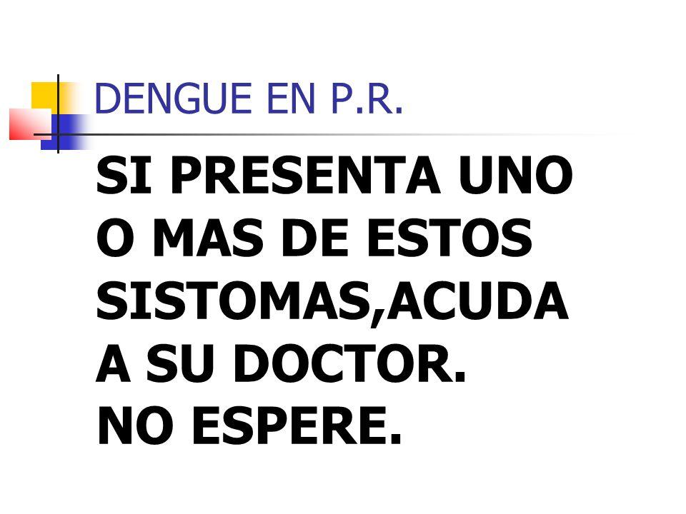 DENGUE EN P.R. SI PRESENTA UNO O MAS DE ESTOS SISTOMAS,ACUDA A SU DOCTOR. NO ESPERE.