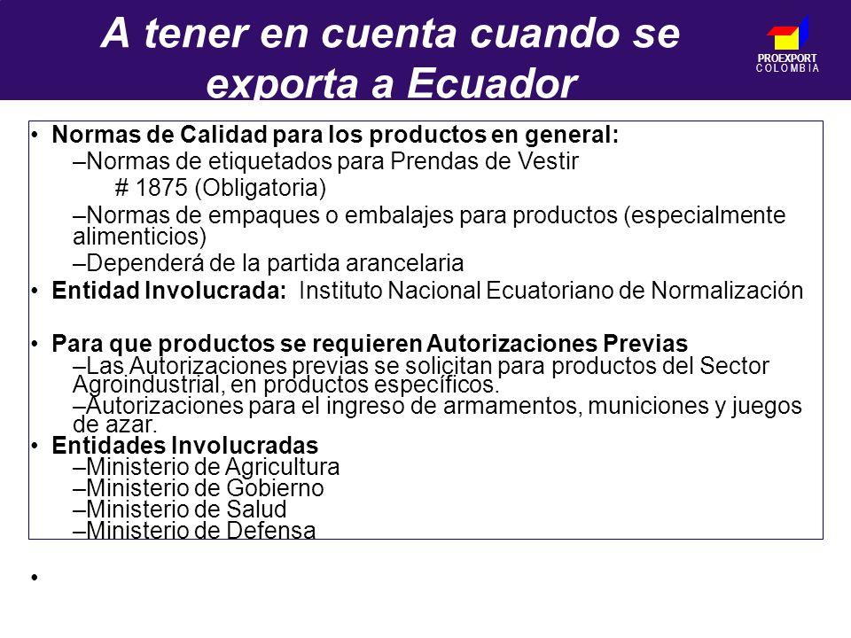 PROEXPORT C O L O M B I A A tener en cuenta cuando se exporta a Ecuador Normas de Calidad para los productos en general: –Normas de etiquetados para Prendas de Vestir # 1875 (Obligatoria) –Normas de empaques o embalajes para productos (especialmente alimenticios) –Dependerá de la partida arancelaria Entidad Involucrada: Instituto Nacional Ecuatoriano de Normalización Para que productos se requieren Autorizaciones Previas –Las Autorizaciones previas se solicitan para productos del Sector Agroindustrial, en productos específicos.