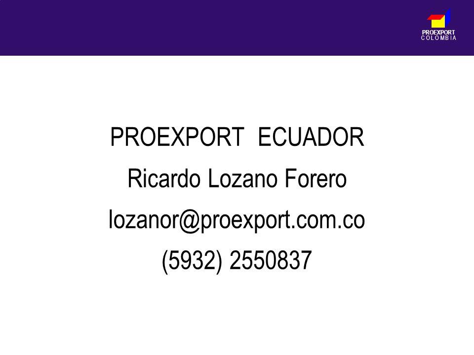 PROEXPORT C O L O M B I A PROEXPORT ECUADOR Ricardo Lozano Forero lozanor@proexport.com.co (5932) 2550837