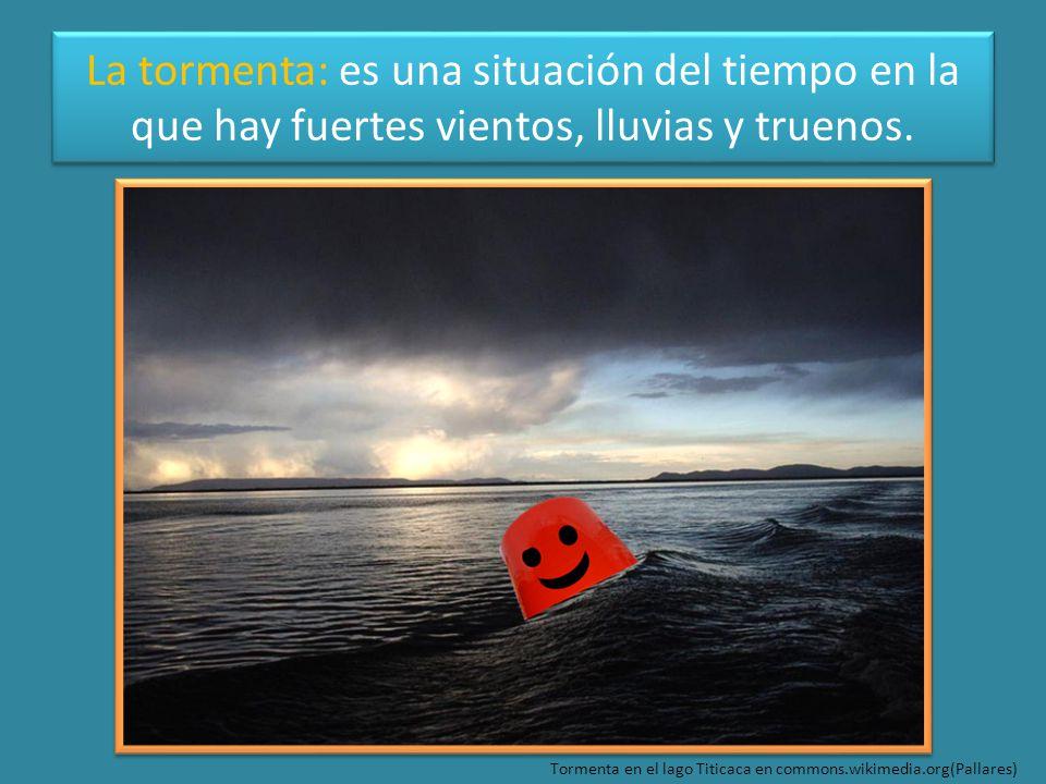 La tormenta: es una situación del tiempo en la que hay fuertes vientos, lluvias y truenos.