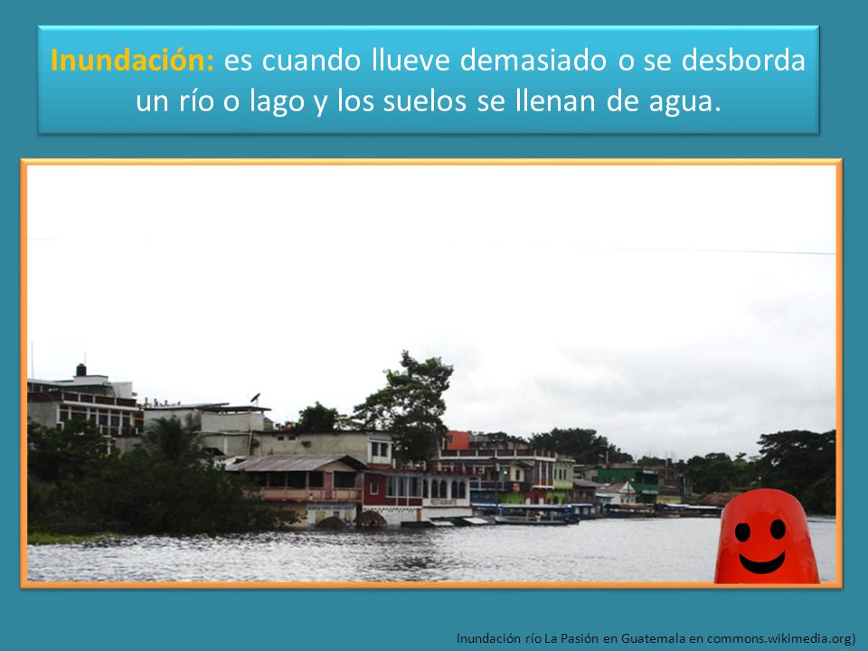 Inundación: es cuando llueve demasiado o se desborda un río o lago y los suelos se llenan de agua.