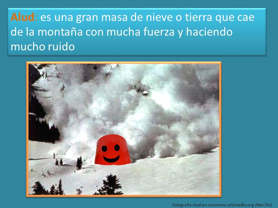Fotografía alud en commons.wikimedia.org (Ben Zin) Alud: es una gran masa de nieve o tierra que cae de la montaña con mucha fuerza y haciendo mucho ruido