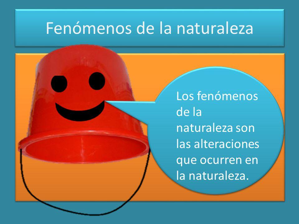 Fenómenos de la naturaleza Los fenómenos de la naturaleza son las alteraciones que ocurren en la naturaleza.