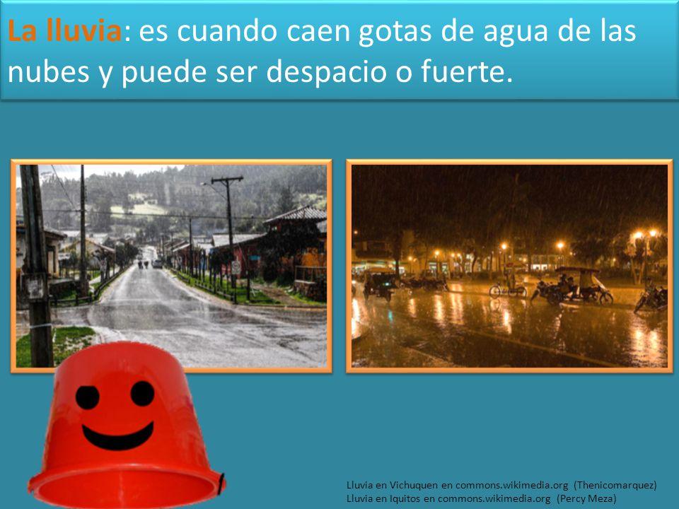 La lluvia: es cuando caen gotas de agua de las nubes y puede ser despacio o fuerte.