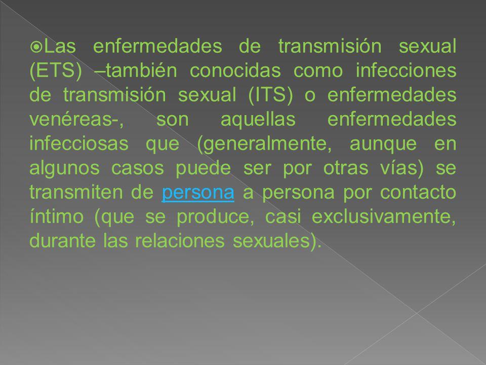  Las enfermedades de transmisión sexual (ETS) –también conocidas como infecciones de transmisión sexual (ITS) o enfermedades venéreas-, son aquellas enfermedades infecciosas que (generalmente, aunque en algunos casos puede ser por otras vías) se transmiten de persona a persona por contacto íntimo (que se produce, casi exclusivamente, durante las relaciones sexuales).persona