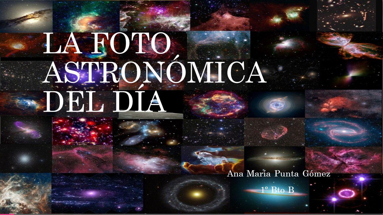 LA FOTO ASTRONÓMICA DEL DÍA Ana María Punta Gómez 1º Bto B