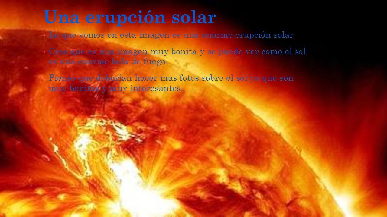Una erupción solar Lo que vemos en esta imagen es una enorme erupción solar Creo que es una imagen muy bonita y se puede ver como el sol es una enorme bola de fuego.