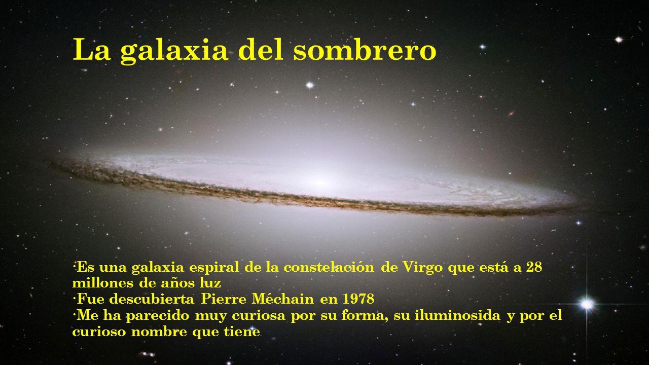 La galaxia del sombrero ·Es una galaxia espiral de la constelación de Virgo que está a 28 millones de años luz ·Fue descubierta Pierre Méchain en 1978 ·Me ha parecido muy curiosa por su forma, su iluminosida y por el curioso nombre que tiene